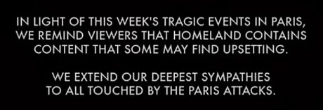 In light of this weeks tragic events in Paris, we remind viewers that Homeland contains content that some may find upsetting. We extend our deepest sympathies to all touched by the Paris attacks.
